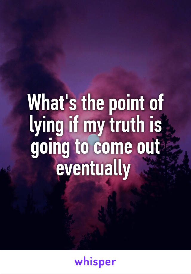 What's the point of lying if my truth is going to come out eventually
