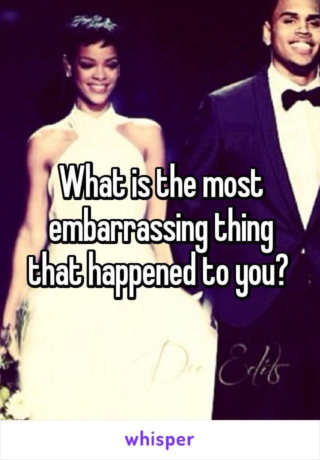 What is the most embarrassing thing that happened to you?