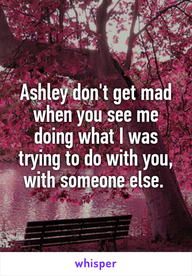 Ashley don't get mad when you see me doing what I was trying to do with you, with someone else.