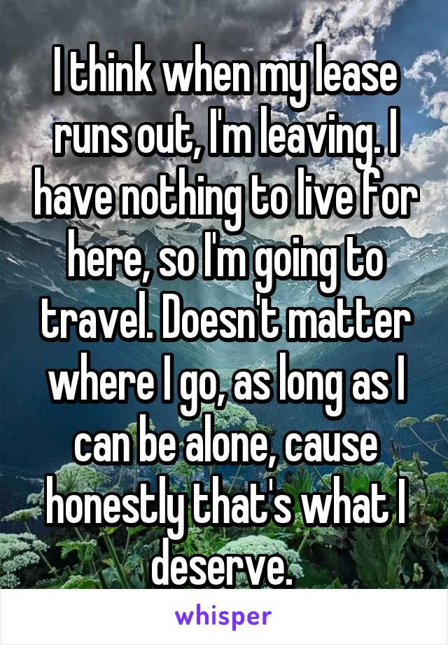 I think when my lease runs out, I'm leaving. I have nothing to live for here, so I'm going to travel. Doesn't matter where I go, as long as I can be alone, cause honestly that's what I deserve.