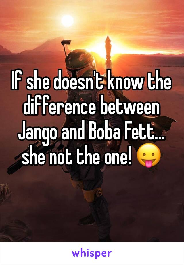 If she doesn't know the difference between Jango and Boba Fett... she not the one! 😛