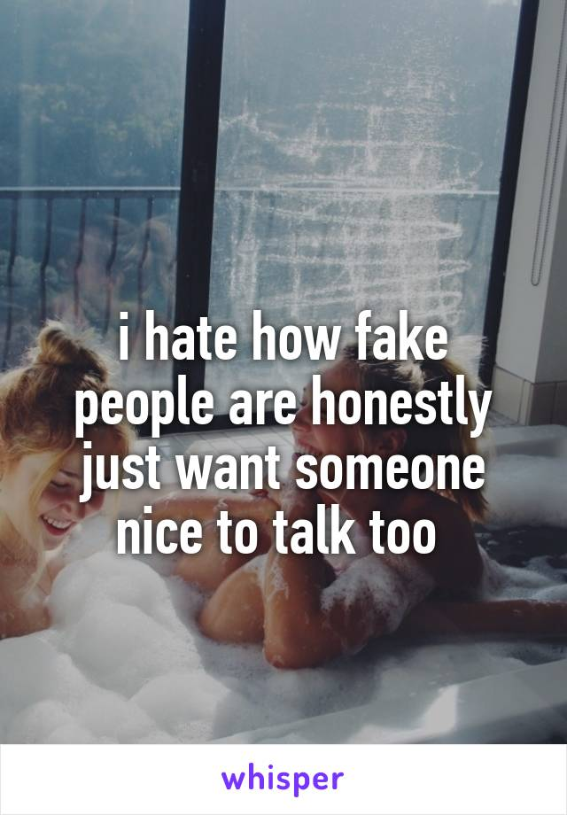 i hate how fake people are honestly just want someone nice to talk too