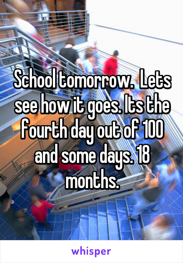 School tomorrow.  Lets see how it goes. Its the fourth day out of 100 and some days. 18 months.