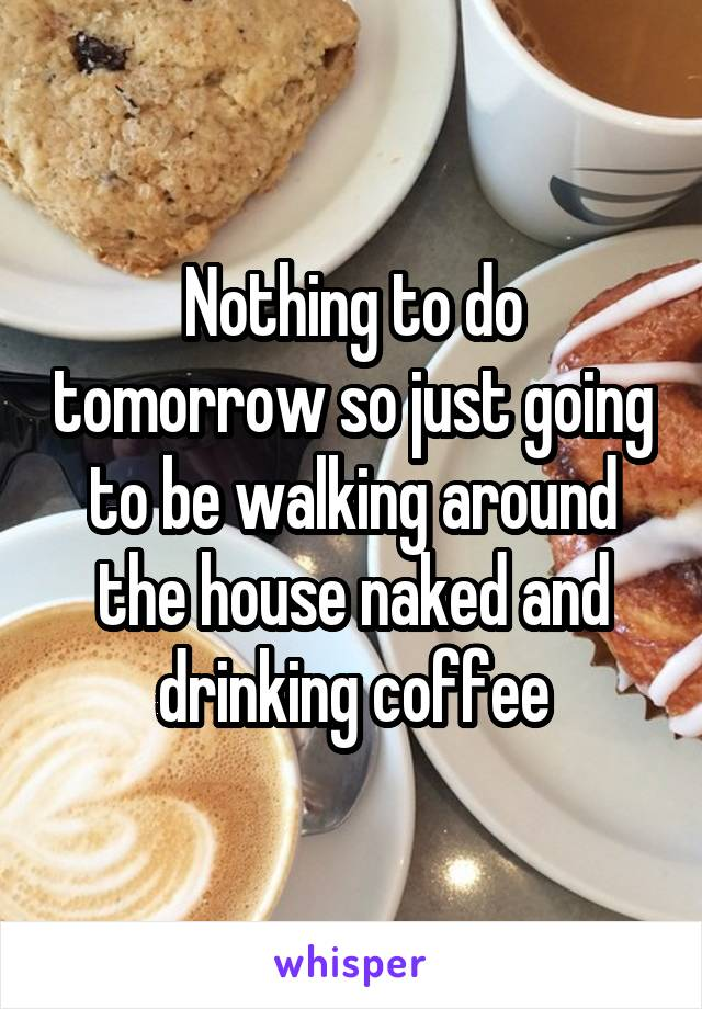Nothing to do tomorrow so just going to be walking around the house naked and drinking coffee