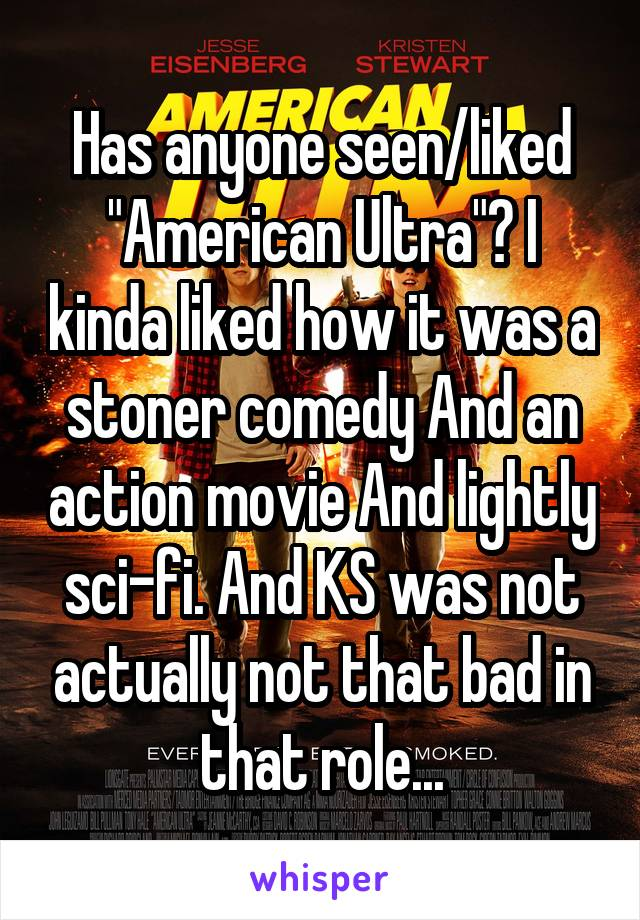 """Has anyone seen/liked """"American Ultra""""? I kinda liked how it was a stoner comedy And an action movie And lightly sci-fi. And KS was not actually not that bad in that role..."""