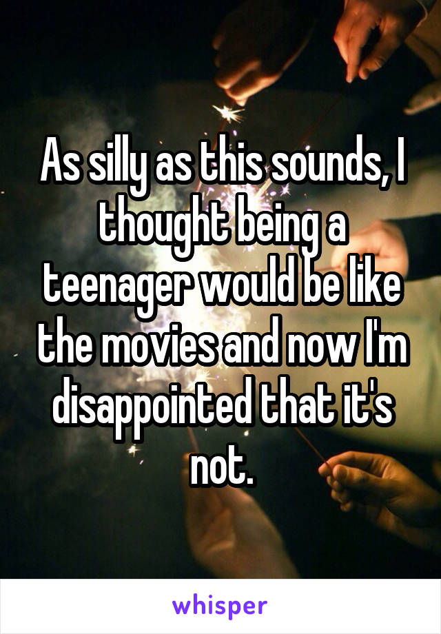 As silly as this sounds, I thought being a teenager would be like the movies and now I'm disappointed that it's not.