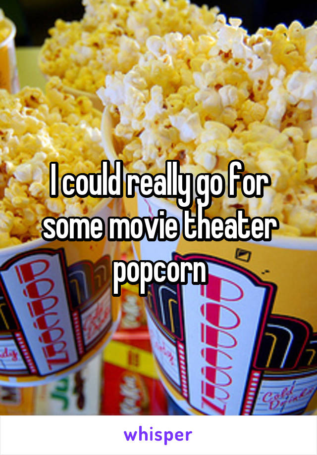 I could really go for some movie theater popcorn