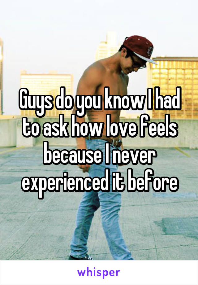 Guys do you know I had to ask how love feels because I never experienced it before