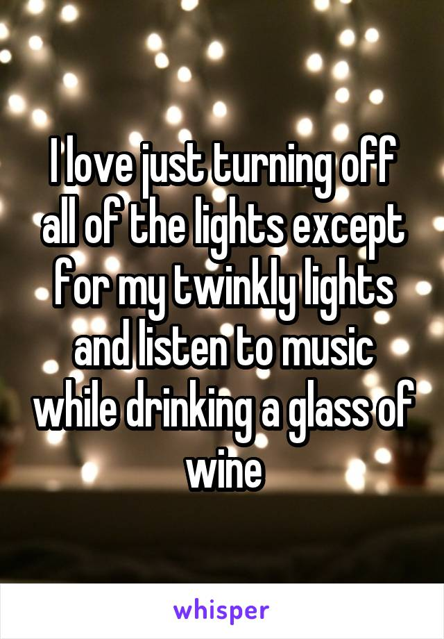 I love just turning off all of the lights except for my twinkly lights and listen to music while drinking a glass of wine