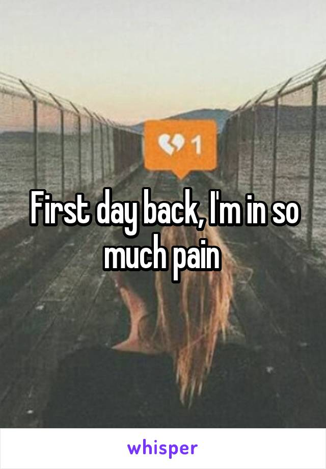 First day back, I'm in so much pain