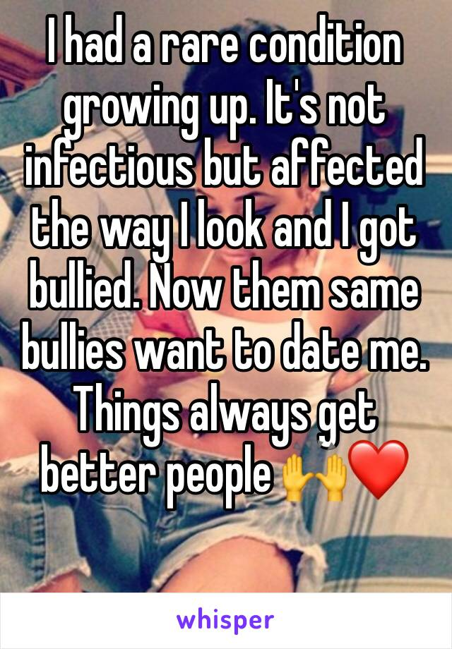 I had a rare condition growing up. It's not infectious but affected the way I look and I got bullied. Now them same bullies want to date me. Things always get better people 🙌❤️