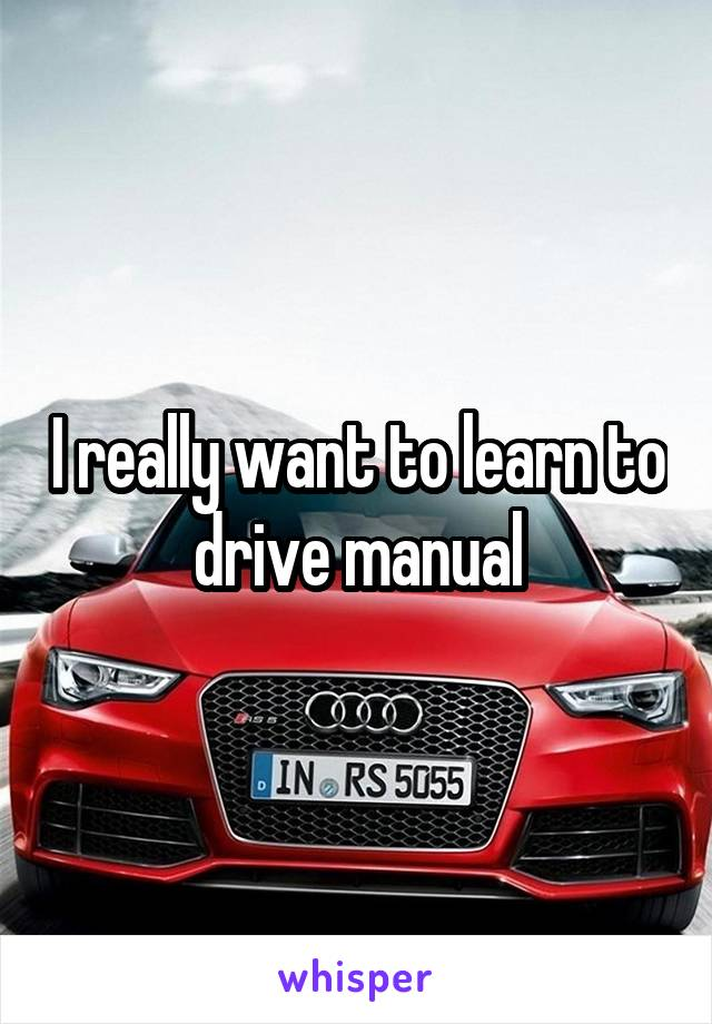 I really want to learn to drive manual