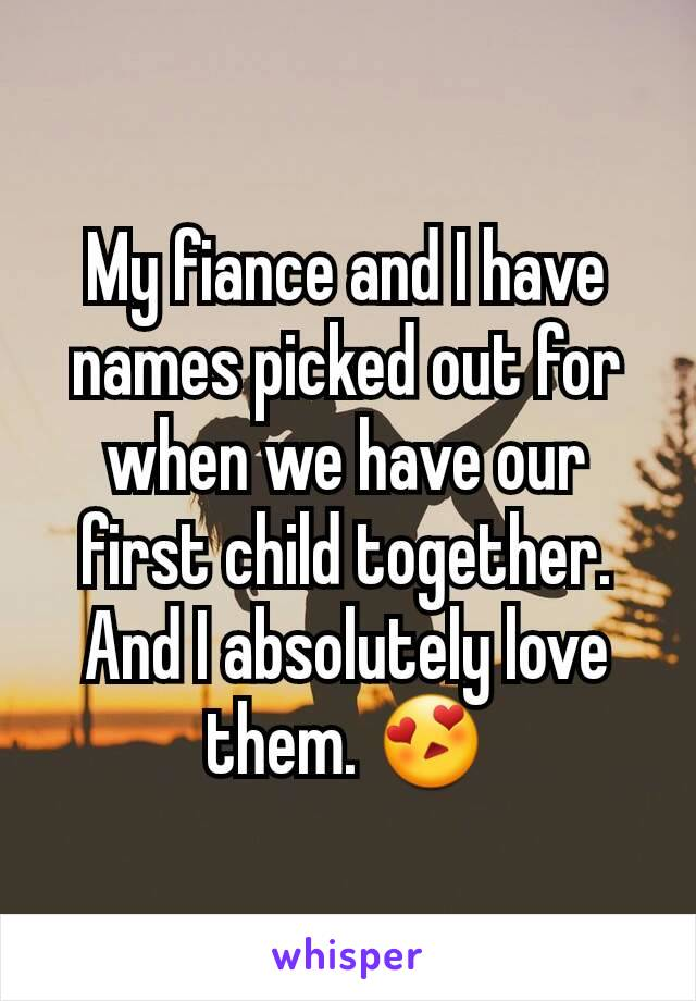 My fiance and I have names picked out for when we have our first child together. And I absolutely love them. 😍