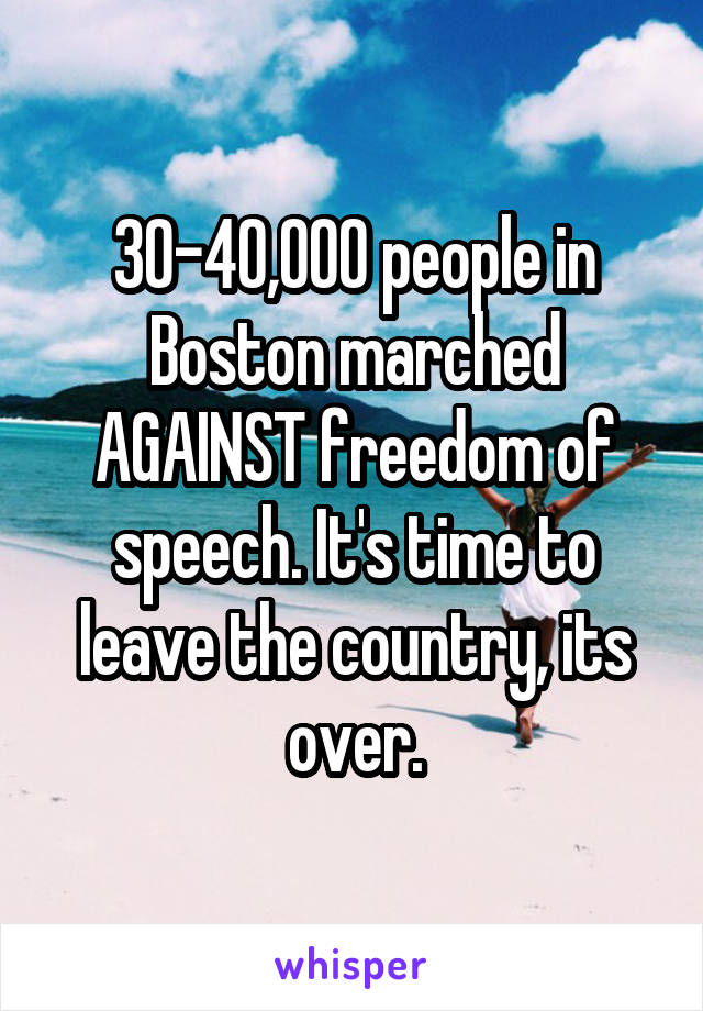 30-40,000 people in Boston marched AGAINST freedom of speech. It's time to leave the country, its over.