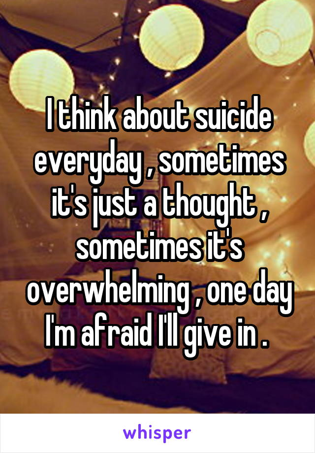 I think about suicide everyday , sometimes it's just a thought , sometimes it's overwhelming , one day I'm afraid I'll give in .