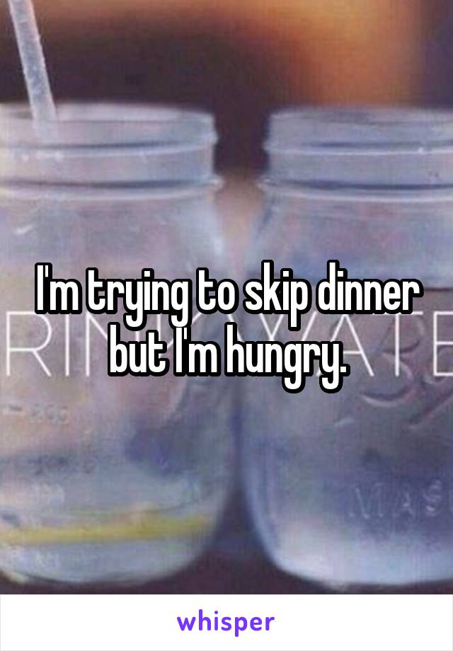 I'm trying to skip dinner but I'm hungry.
