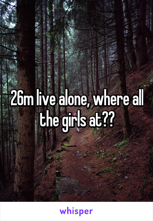 26m live alone, where all the girls at??