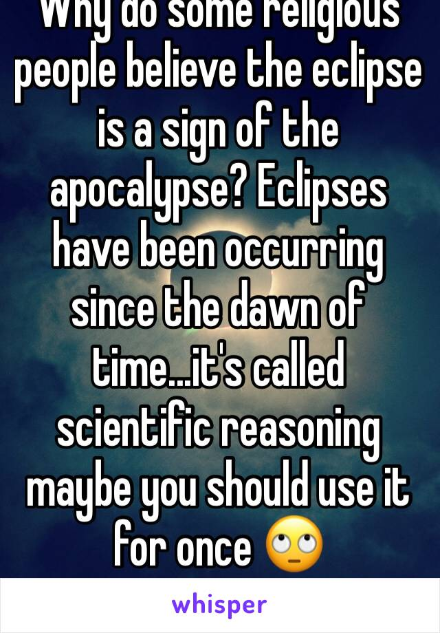 Why do some religious people believe the eclipse is a sign of the apocalypse? Eclipses have been occurring since the dawn of time...it's called scientific reasoning maybe you should use it for once 🙄