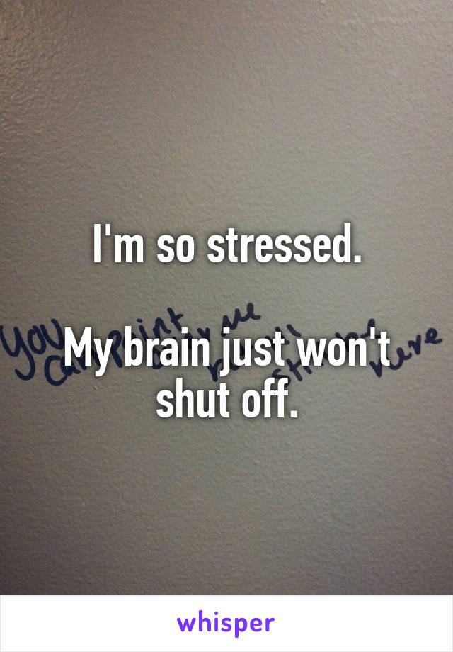 I'm so stressed.  My brain just won't shut off.
