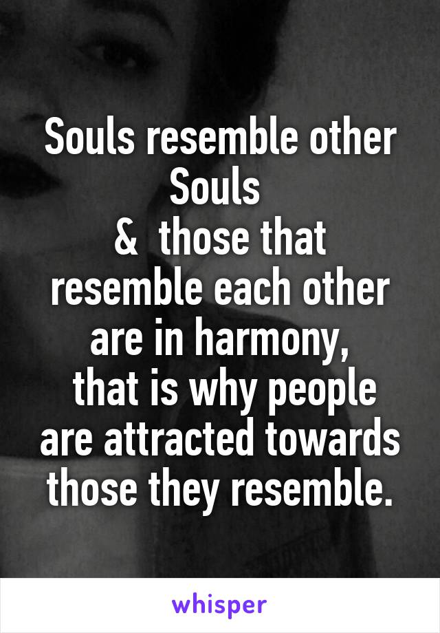 Souls resemble other Souls  &  those that resemble each other are in harmony,  that is why people are attracted towards those they resemble.