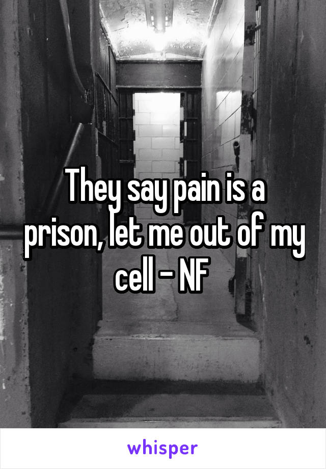 They say pain is a prison, let me out of my cell - NF