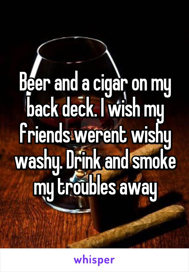 Beer and a cigar on my back deck. I wish my friends werent wishy washy. Drink and smoke my troubles away