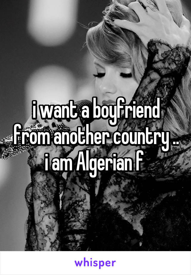 i want a boyfriend from another country .. i am Algerian f