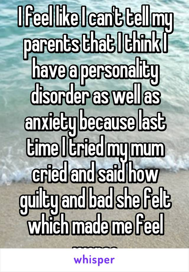 I feel like I can't tell my parents that I think I have a personality disorder as well as anxiety because last time I tried my mum cried and said how guilty and bad she felt which made me feel worse