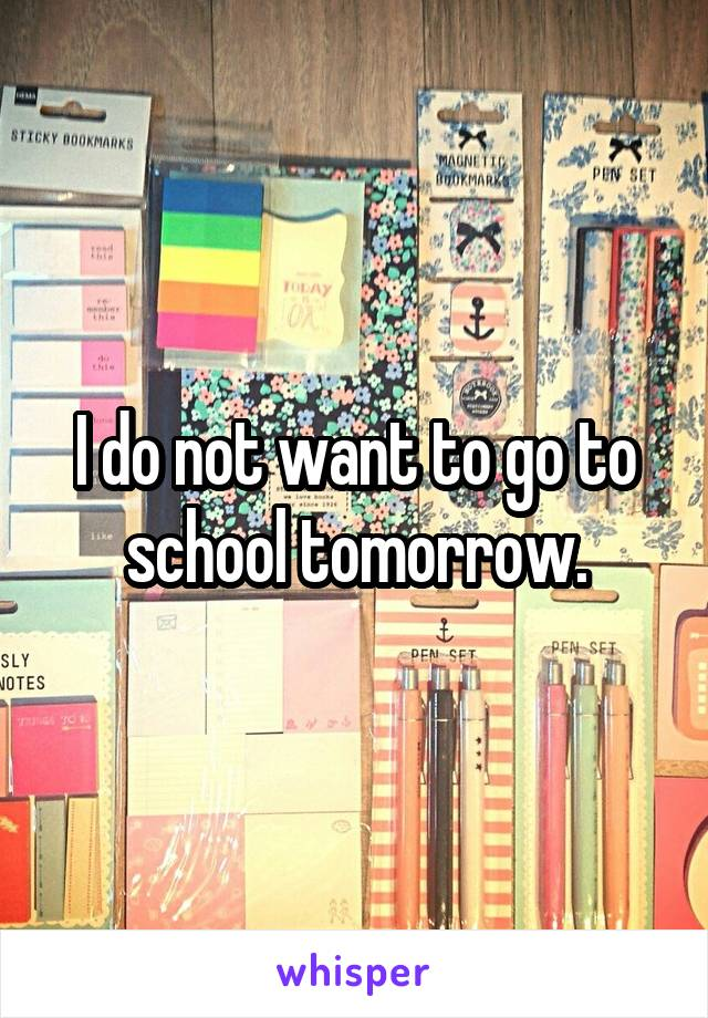 I do not want to go to school tomorrow.