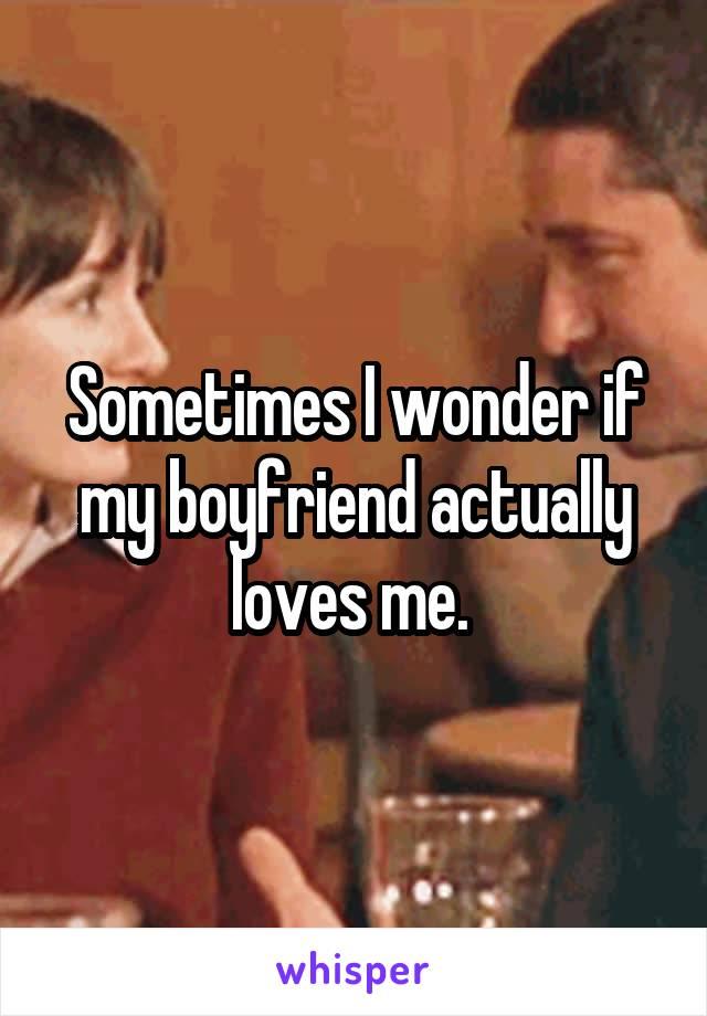 Sometimes I wonder if my boyfriend actually loves me.