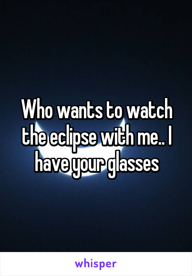 Who wants to watch the eclipse with me.. I have your glasses