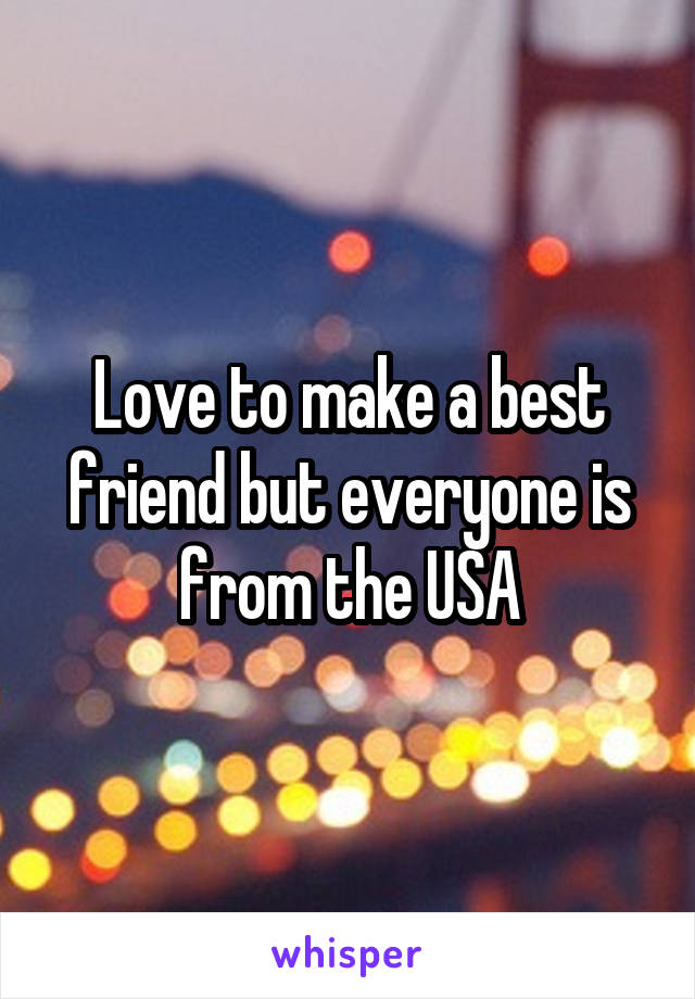 Love to make a best friend but everyone is from the USA