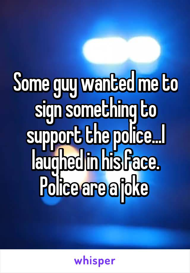 Some guy wanted me to sign something to support the police...I laughed in his face. Police are a joke