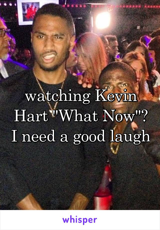 """watching Kevin Hart """"What Now""""? I need a good laugh"""
