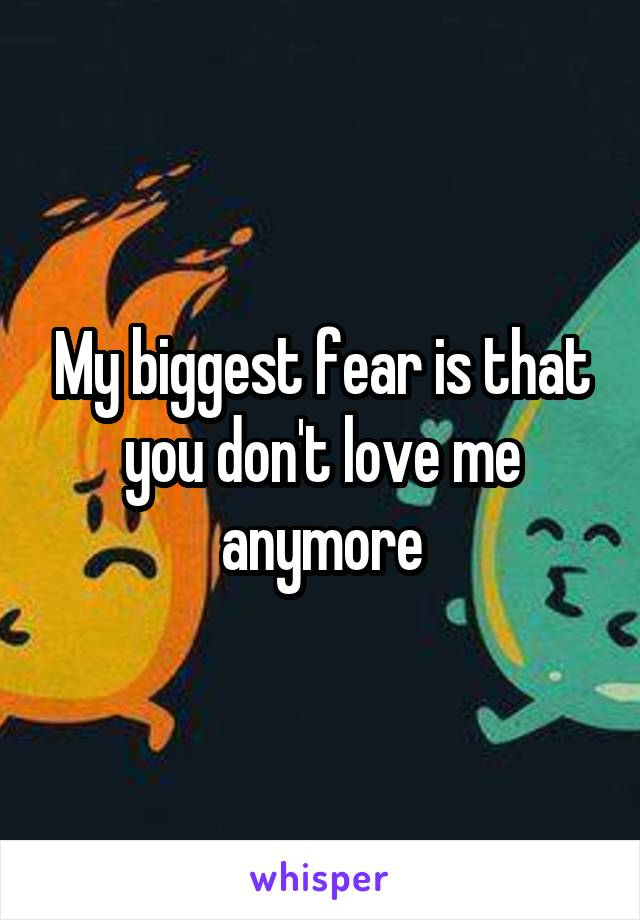 My biggest fear is that you don't love me anymore