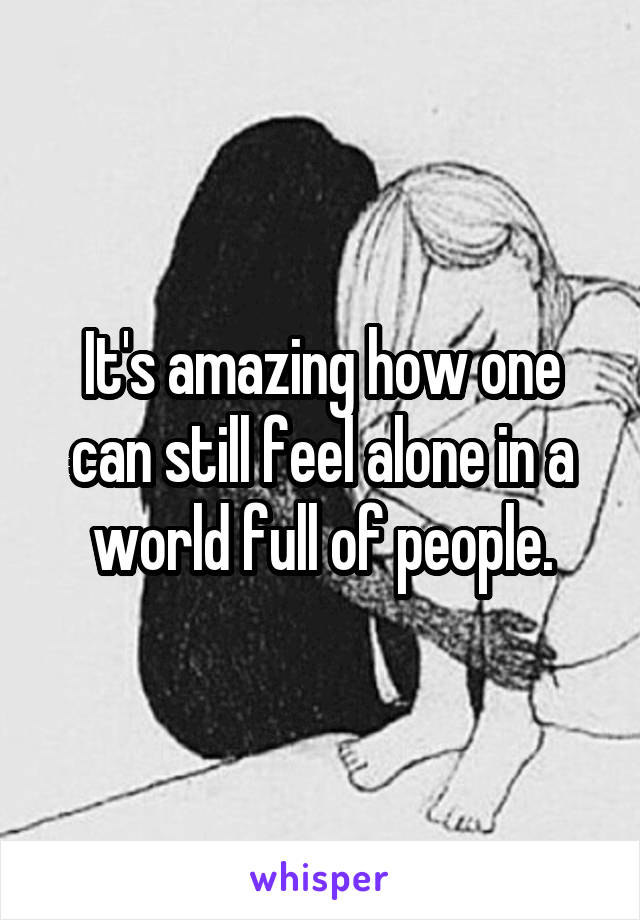 It's amazing how one can still feel alone in a world full of people.