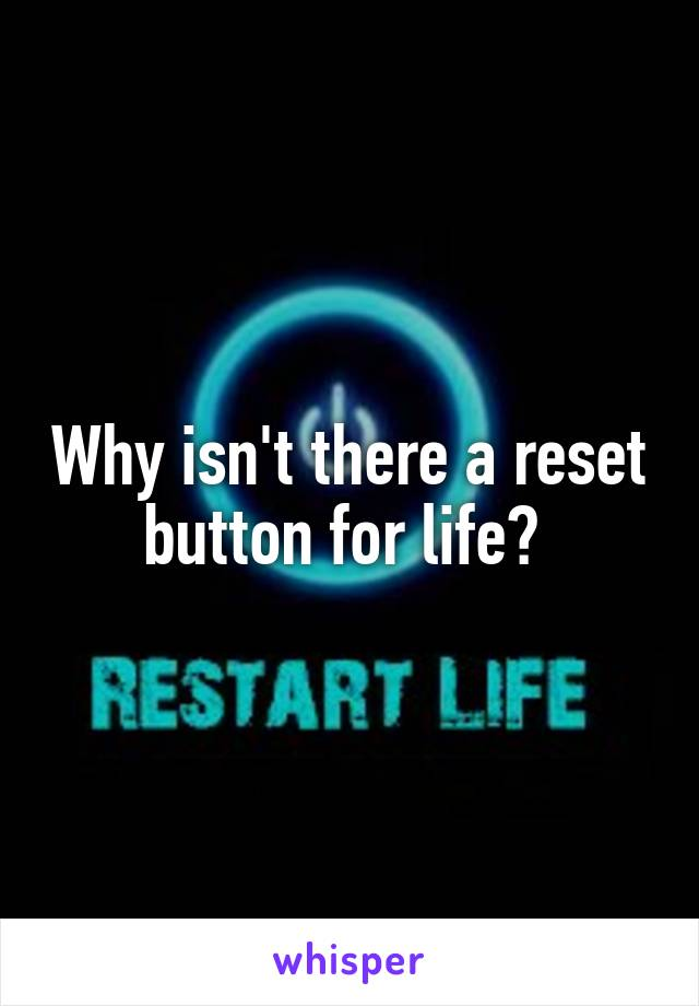 Why isn't there a reset button for life?