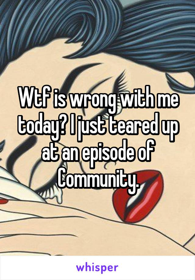 Wtf is wrong with me today? I just teared up at an episode of Community.
