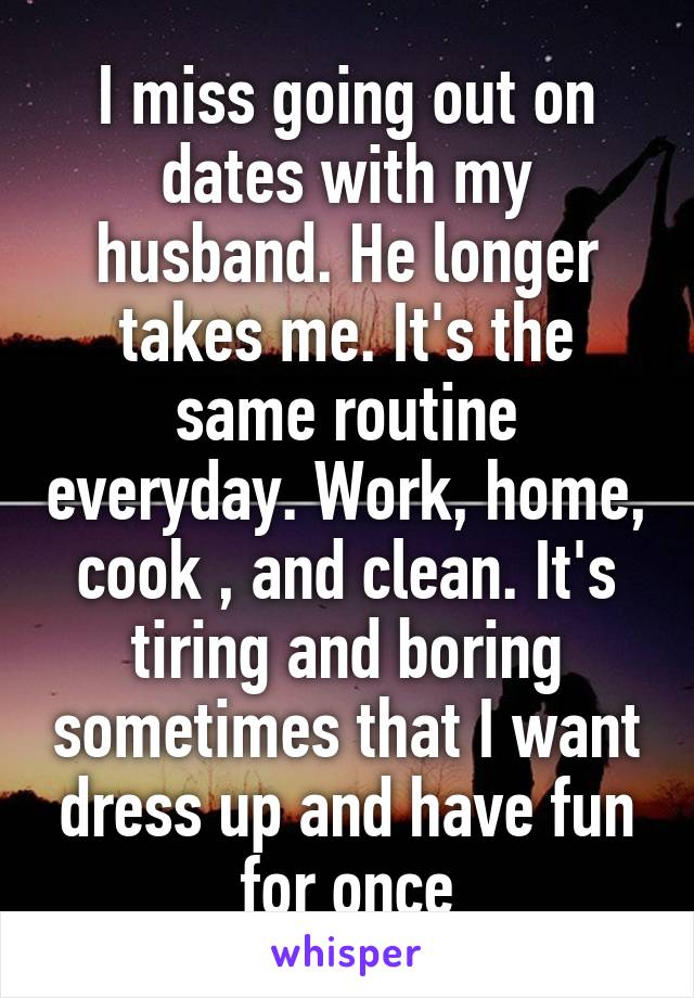 I miss going out on dates with my husband. He longer takes me. It's the same routine everyday. Work, home, cook , and clean. It's tiring and boring sometimes that I want dress up and have fun for once