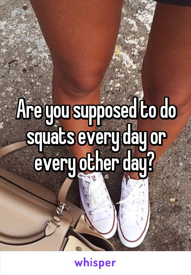 Are you supposed to do squats every day or every other day?