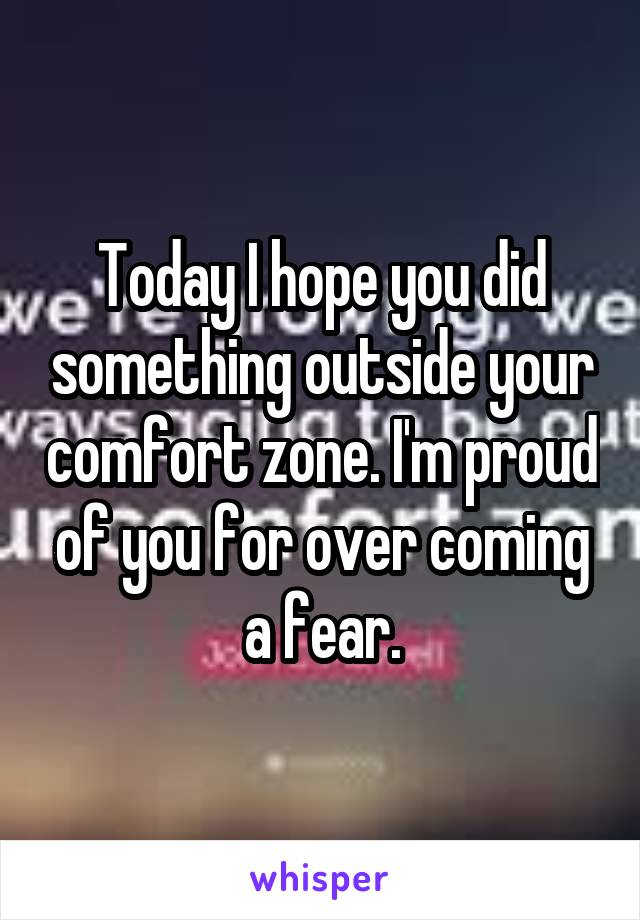 Today I hope you did something outside your comfort zone. I'm proud of you for over coming a fear.