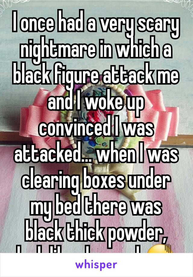 I once had a very scary nightmare in which a black figure attack me and I woke up convinced I was attacked... when I was clearing boxes under my bed there was black thick powder, look like charcoal.😖