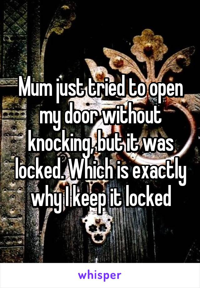 Mum just tried to open my door without knocking, but it was locked. Which is exactly why I keep it locked