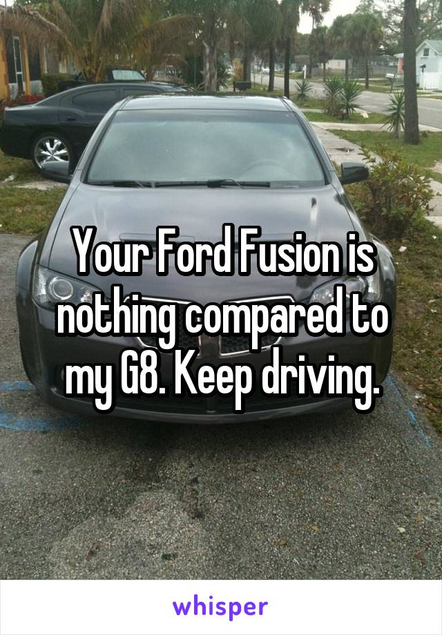 Your Ford Fusion is nothing compared to my G8. Keep driving.
