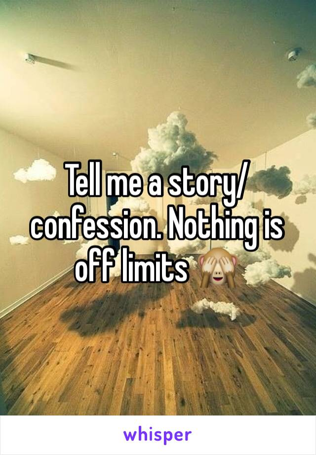 Tell me a story/confession. Nothing is off limits 🙈
