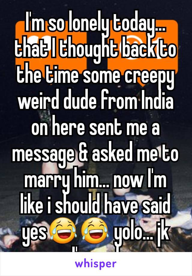 I'm so lonely today... that I thought back to the time some creepy weird dude from India on here sent me a message & asked me to marry him... now I'm like i should have said yes😂😂 yolo... jk I'm sad