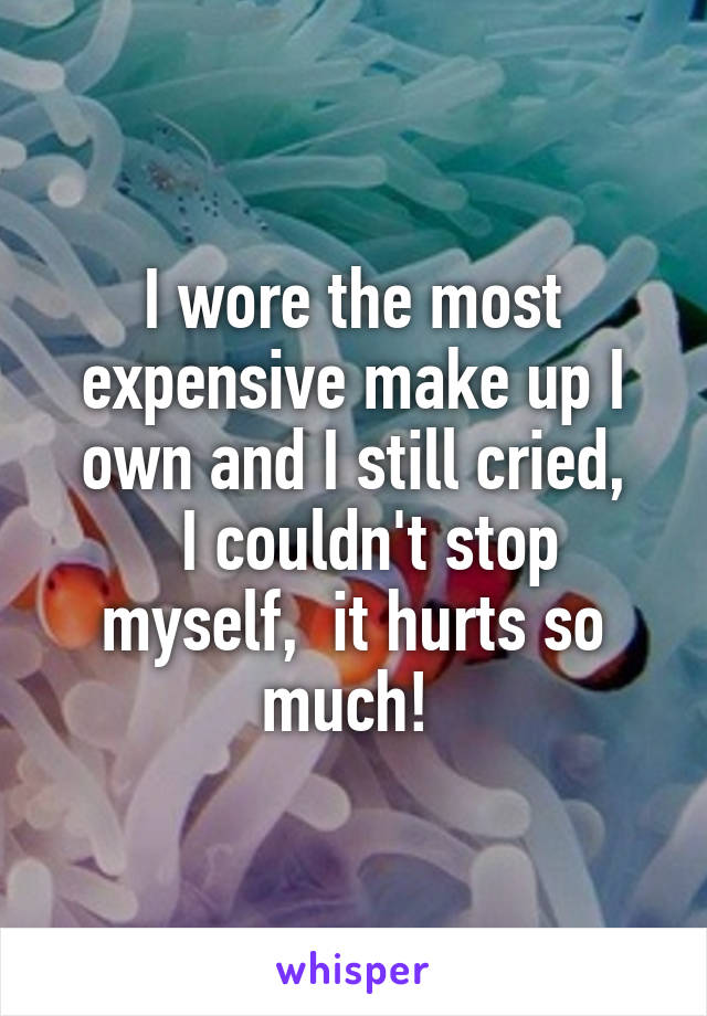 I wore the most expensive make up I own and I still cried,   I couldn't stop myself,  it hurts so much!