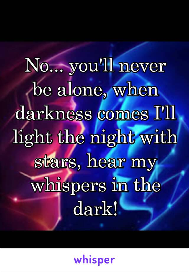 No... you'll never be alone, when darkness comes I'll light the night with stars, hear my whispers in the dark!