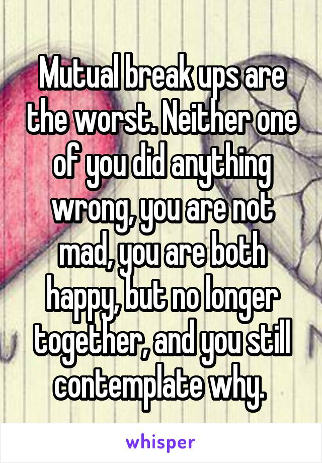 Mutual break ups are the worst. Neither one of you did anything wrong, you are not mad, you are both happy, but no longer together, and you still contemplate why.