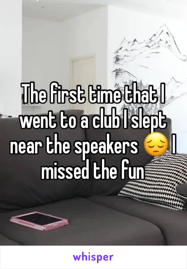 The first time that I went to a club I slept near the speakers 😔 I missed the fun